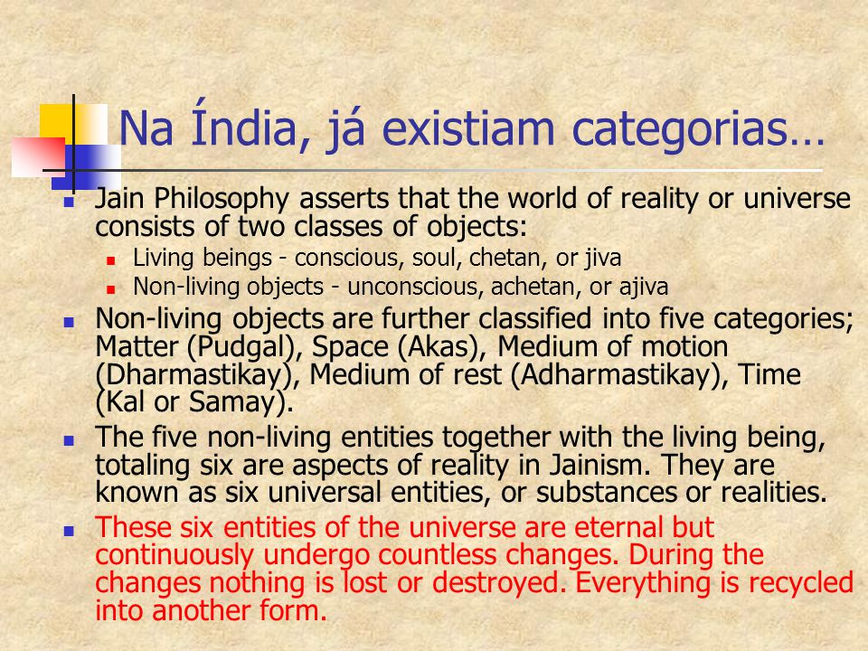 Na Índia, já existiam categorias… Jain Philosophy asserts that the world of reality or universe consists of two classes of objects: Living beings - co