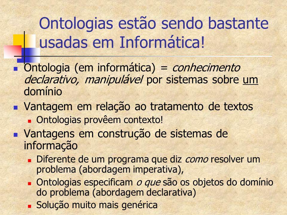 Ontologias estão sendo bastante usadas em Informática! Ontologia (em informática) = conhecimento declarativo, manipulável por sistemas sobre um domíni