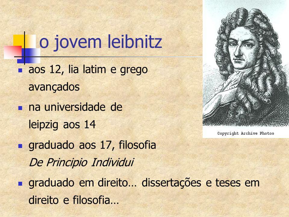 o jovem leibnitz aos 12, lia latim e grego avançados na universidade de leipzig aos 14 graduado aos 17, filosofia De Principio Individui graduado em d