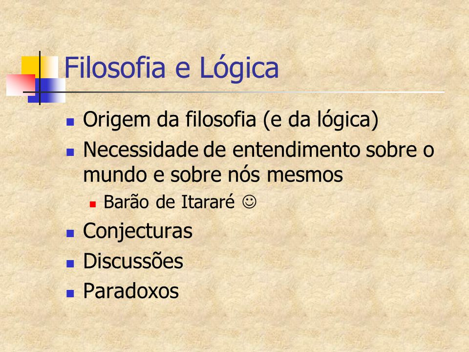 Filosofia e Lógica Origem da filosofia (e da lógica) Necessidade de entendimento sobre o mundo e sobre nós mesmos Barão de Itararé Conjecturas Discuss