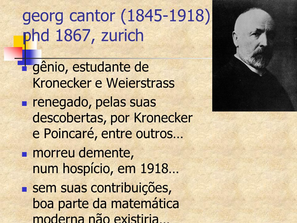 georg cantor (1845-1918) phd 1867, zurich gênio, estudante de Kronecker e Weierstrass renegado, pelas suas descobertas, por Kronecker e Poincaré, entr
