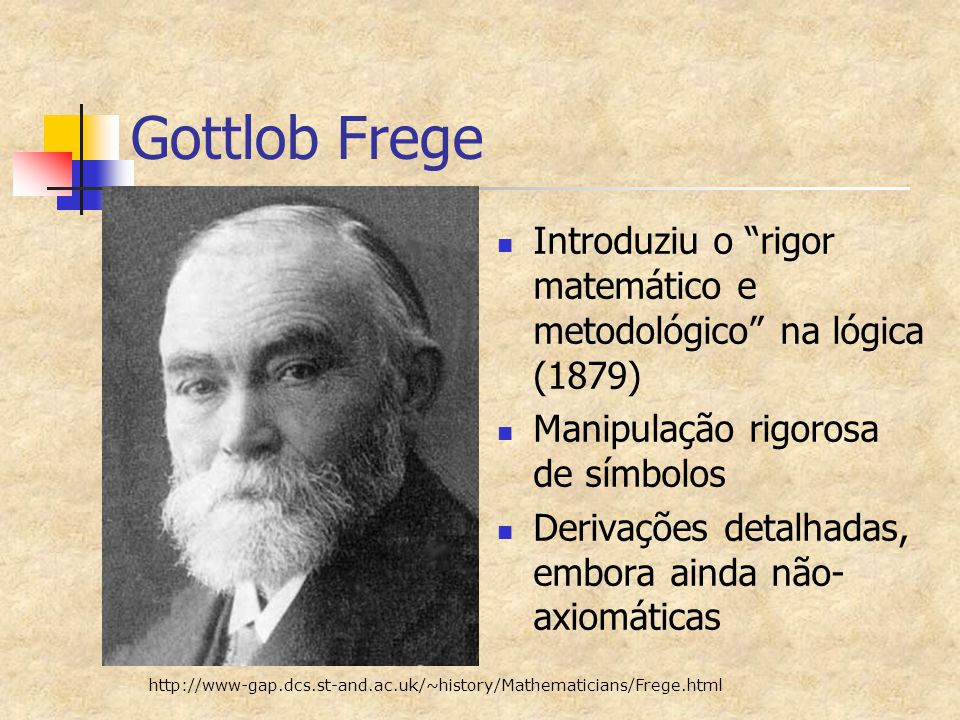 """Gottlob Frege Introduziu o """"rigor matemático e metodológico"""" na lógica (1879) Manipulação rigorosa de símbolos Derivações detalhadas, embora ainda não"""