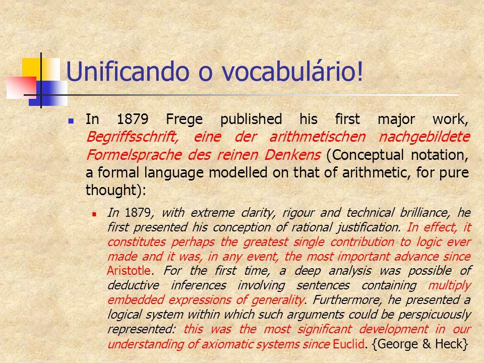Unificando o vocabulário! In 1879 Frege published his first major work, Begriffsschrift, eine der arithmetischen nachgebildete Formelsprache des reine