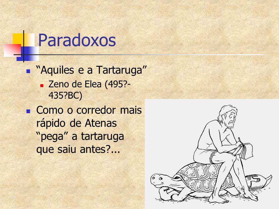 """Paradoxos """"Aquiles e a Tartaruga"""" Zeno de Elea (495?- 435?BC) Como o corredor mais rápido de Atenas """"pega"""" a tartaruga que saiu antes?..."""