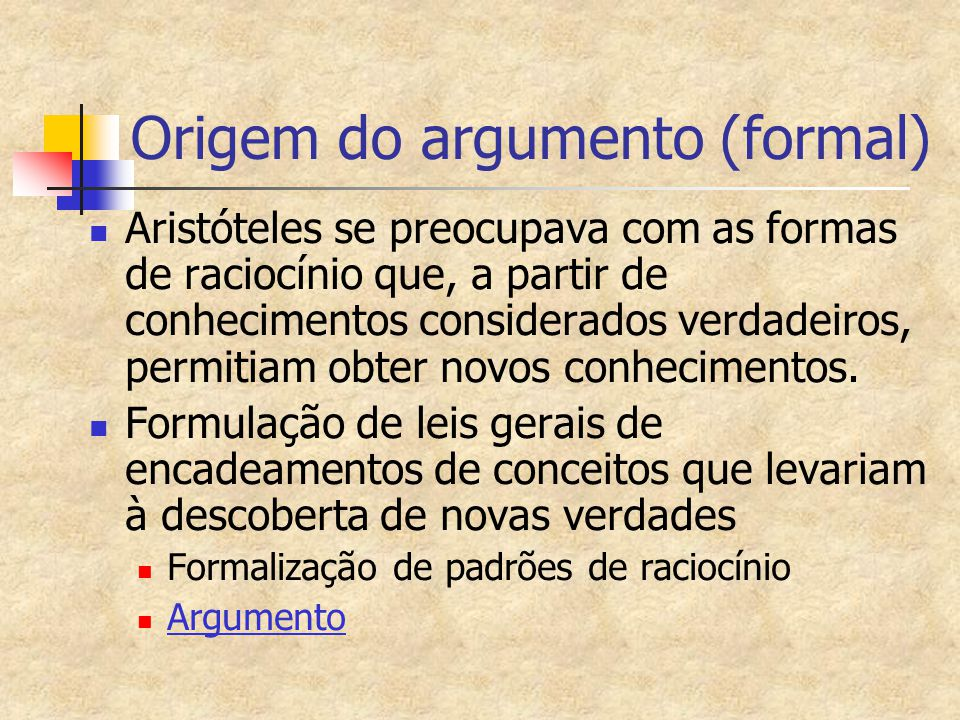 Origem do argumento (formal) Aristóteles se preocupava com as formas de raciocínio que, a partir de conhecimentos considerados verdadeiros, permitiam