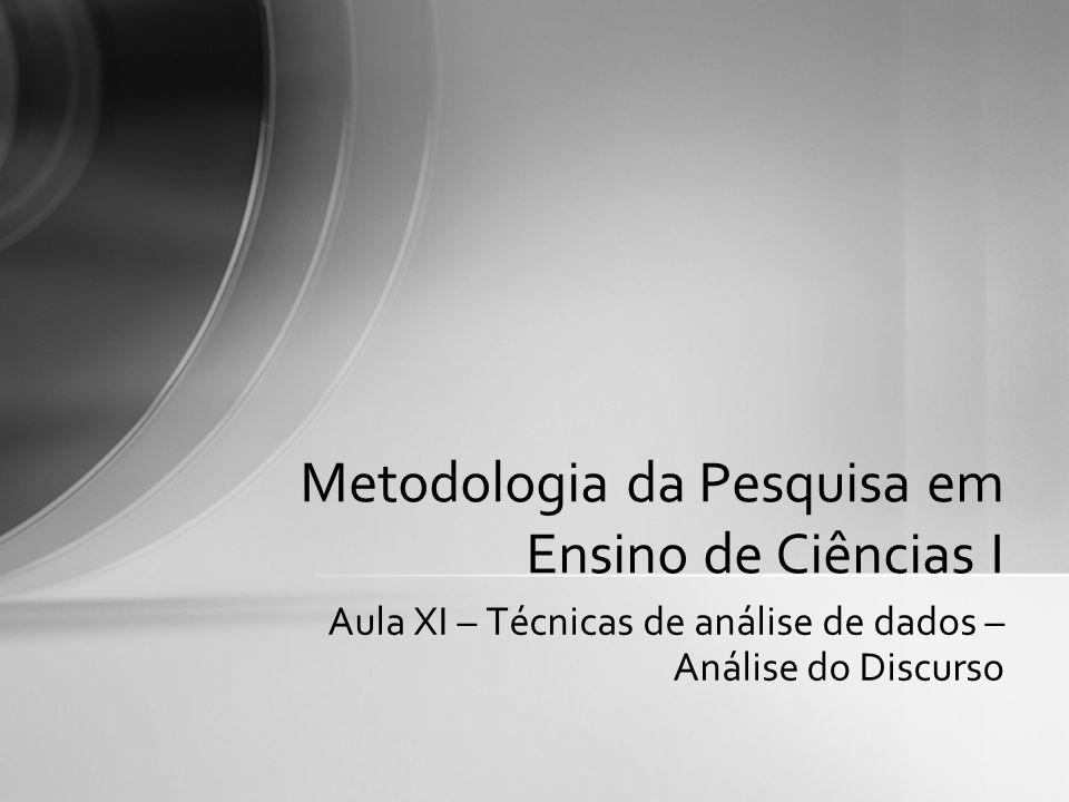 Aula XI – Técnicas de análise de dados – Análise do Discurso Metodologia da Pesquisa em Ensino de Ciências I