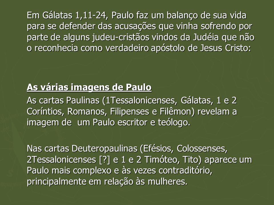 Em Gálatas 1,11-24, Paulo faz um balanço de sua vida para se defender das acusações que vinha sofrendo por parte de alguns judeu-cristãos vindos da Judéia que não o reconhecia como verdadeiro apóstolo de Jesus Cristo: As várias imagens de Paulo As cartas Paulinas (1Tessalonicenses, Gálatas, 1 e 2 Coríntios, Romanos, Filipenses e Filêmon) revelam a imagem de um Paulo escritor e teólogo.