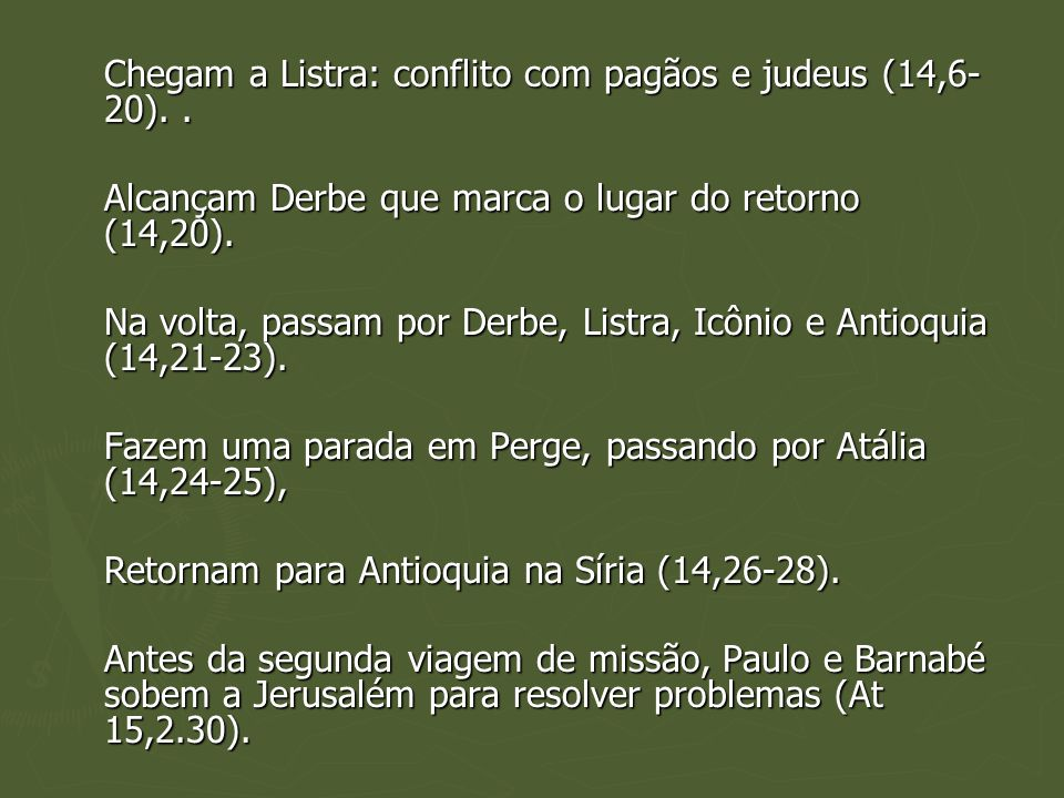 Chegam a Listra: conflito com pagãos e judeus (14,6- 20).. Alcançam Derbe que marca o lugar do retorno (14,20). Na volta, passam por Derbe, Listra, Ic