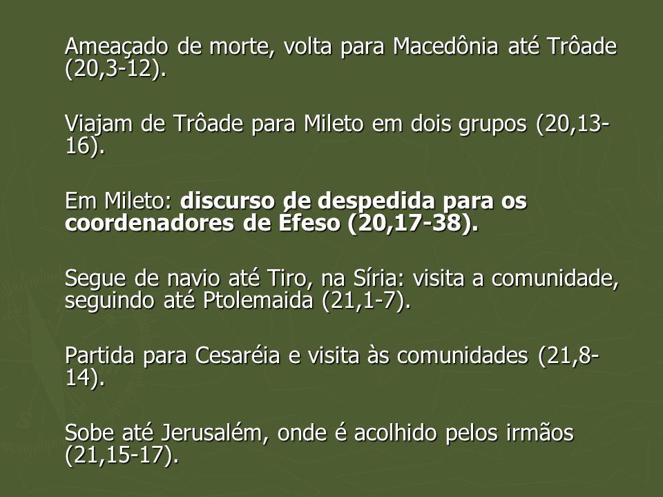 Ameaçado de morte, volta para Macedônia até Trôade (20,3-12). Viajam de Trôade para Mileto em dois grupos (20,13- 16). Em Mileto: discurso de despedid