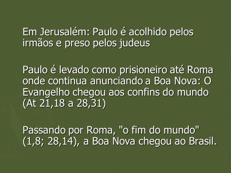 Em Jerusalém: Paulo é acolhido pelos irmãos e preso pelos judeus Paulo é levado como prisioneiro até Roma onde continua anunciando a Boa Nova: O Evangelho chegou aos confins do mundo (At 21,18 a 28,31) Passando por Roma, o fim do mundo (1,8; 28,14), a Boa Nova chegou ao Brasil.