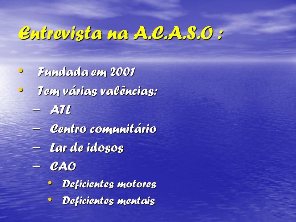 Entrevista na A.C.A.S.O : Fundada em 2001 Fundada em 2001 Tem várias valências: Tem várias valências: – ATL – Centro comunitário – Lar de idosos – CAO Deficientes motores Deficientes motores Deficientes mentais Deficientes mentais