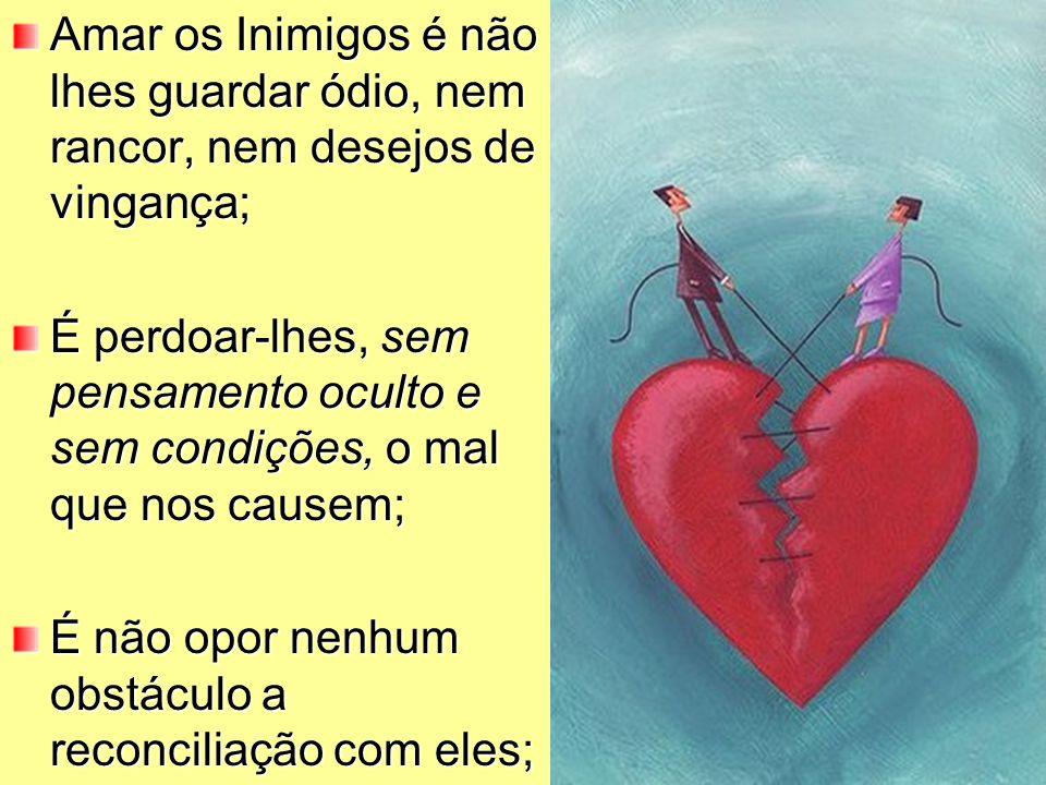 Amar os Inimigos é não lhes guardar ódio, nem rancor, nem desejos de vingança; É perdoar-lhes, sem pensamento oculto e sem condições, o mal que nos ca