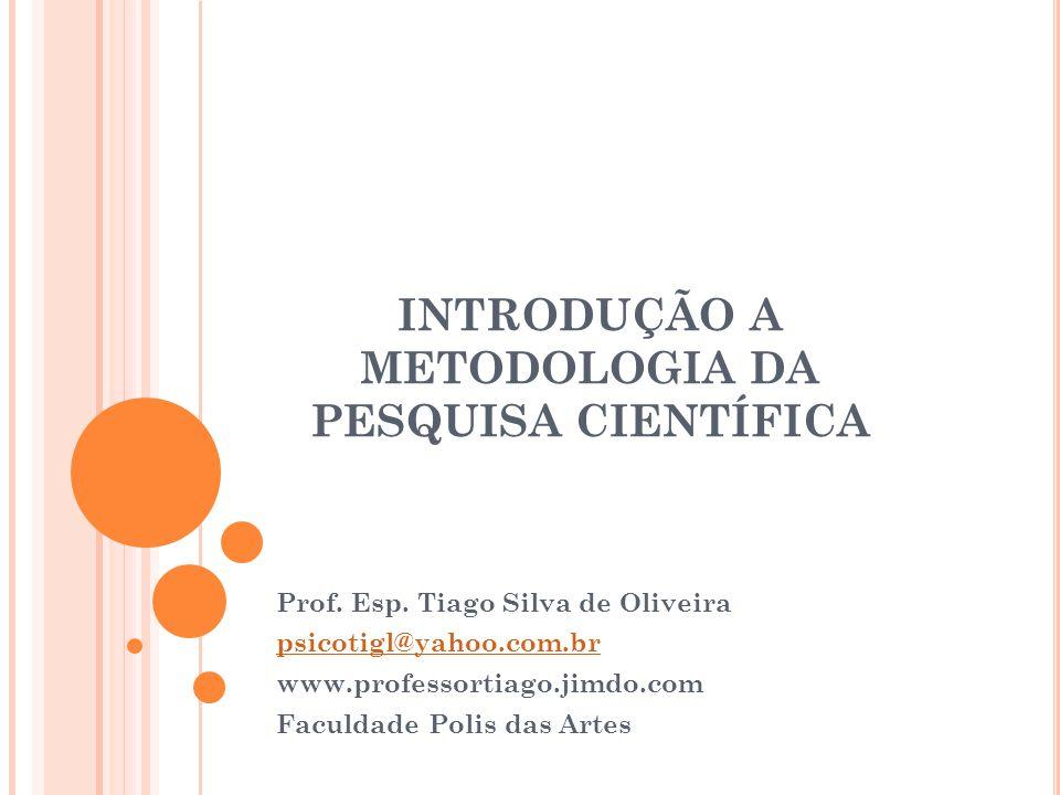 INTRODUÇÃO A METODOLOGIA DA PESQUISA CIENTÍFICA Prof. Esp. Tiago Silva de Oliveira psicotigl@yahoo.com.br www.professortiago.jimdo.com Faculdade Polis