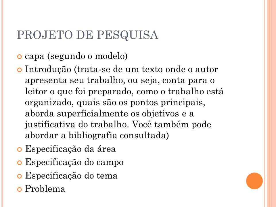PROJETO DE PESQUISA capa (segundo o modelo) Introdução (trata-se de um texto onde o autor apresenta seu trabalho, ou seja, conta para o leitor o que f