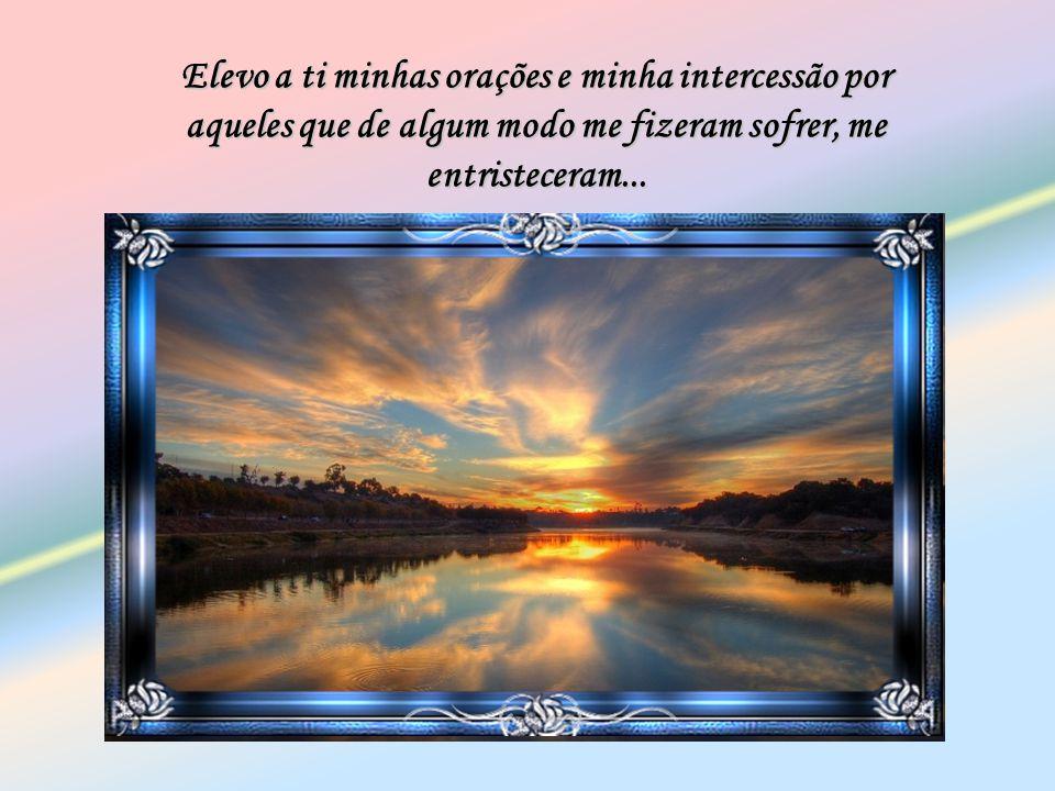 Elevo a ti minhas orações e minha intercessão por aqueles que de algum modo me fizeram sofrer, me entristeceram...