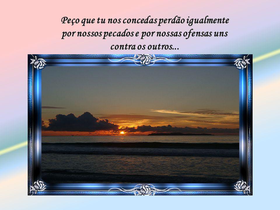 Peço que tu nos concedas perdão igualmente por nossos pecados e por nossas ofensas uns contra os outros...