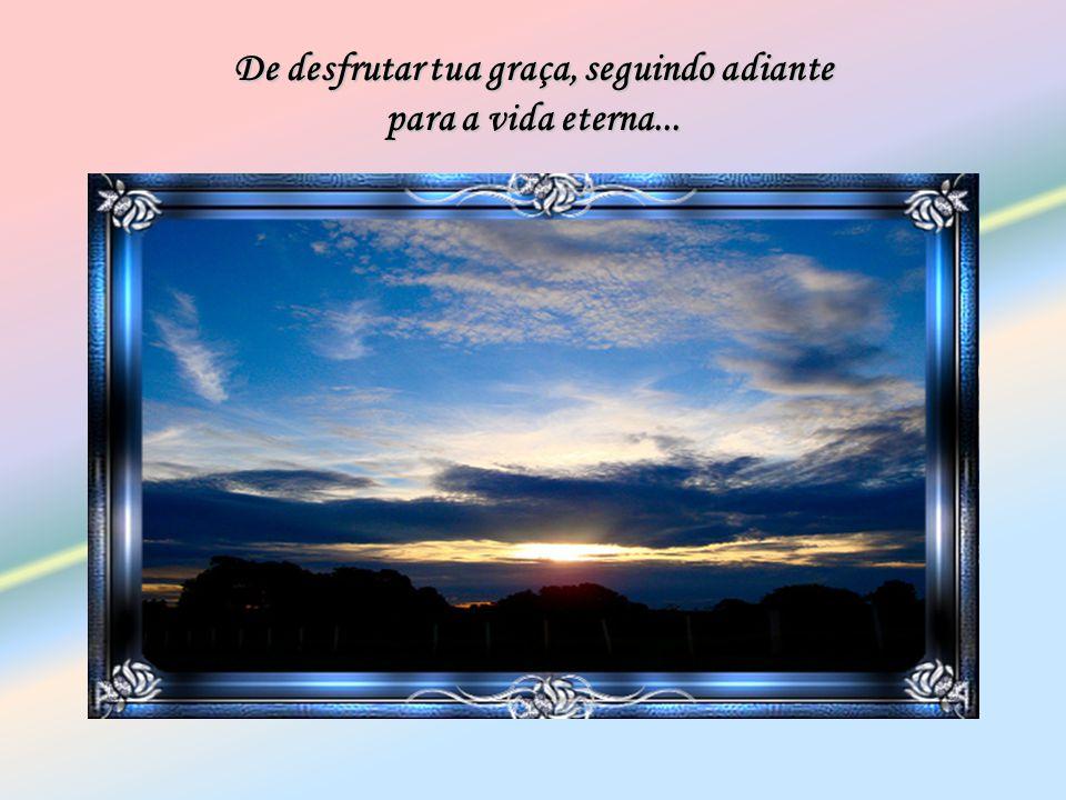 De desfrutar tua graça, seguindo adiante para a vida eterna...