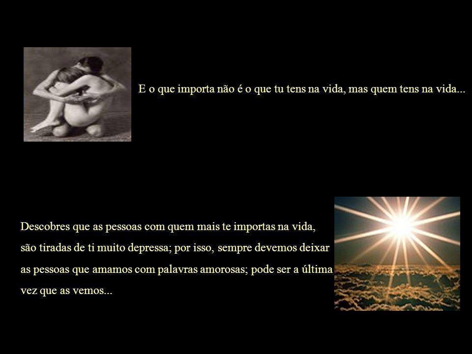 E o que importa não é o que tu tens na vida, mas quem tens na vida...