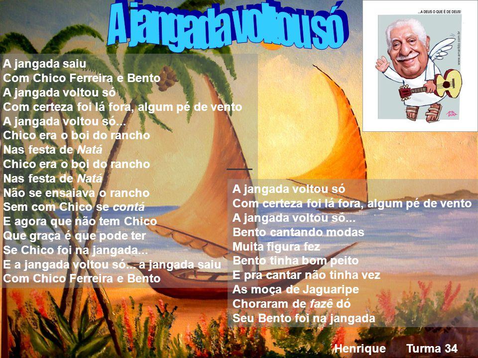 Henrique Turma 34 A jangada saiu Com Chico Ferreira e Bento A jangada voltou só Com certeza foi lá fora, algum pé de vento A jangada voltou só...