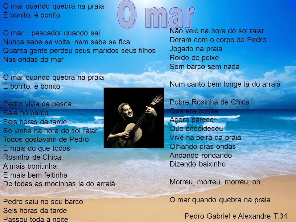 Pedro Gabriel e Alexandre T:34 O mar quando quebra na praia É bonito, é bonito O mar...