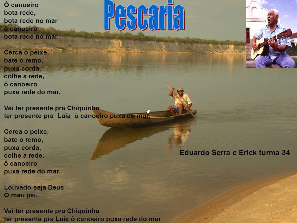 Eduardo Serra e Erick turma 34 Ô canoeiro bota rede, bota rede no mar ô canoeiro bota rede no mar.