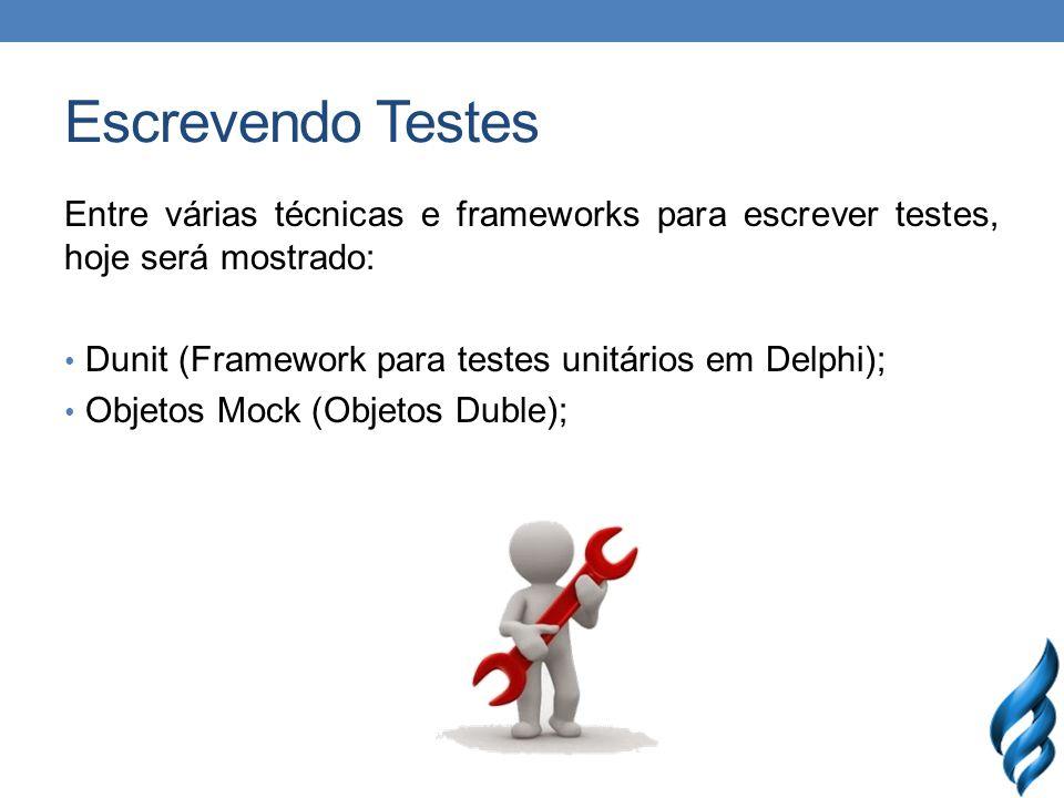 Escrevendo Testes Entre várias técnicas e frameworks para escrever testes, hoje será mostrado: Dunit (Framework para testes unitários em Delphi); Objetos Mock (Objetos Duble);