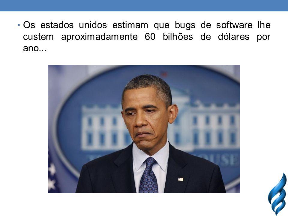 Os estados unidos estimam que bugs de software lhe custem aproximadamente 60 bilhões de dólares por ano...