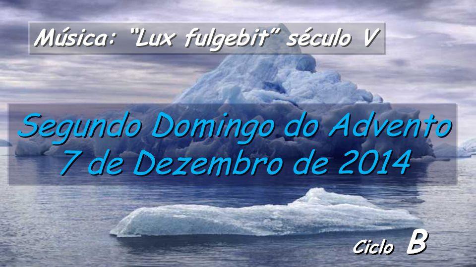 Ciclo B Segundo Domingo do Advento 7 de Dezembro de 2014 Música: Lux fulgebit século V