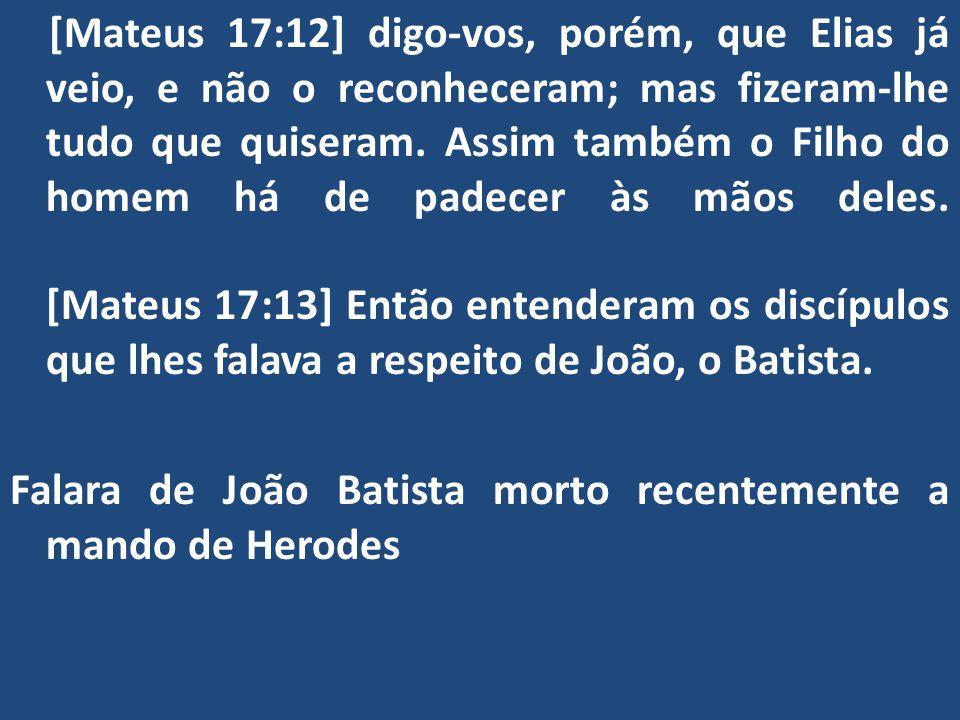 [Mateus 17:12] digo-vos, porém, que Elias já veio, e não o reconheceram; mas fizeram-lhe tudo que quiseram.