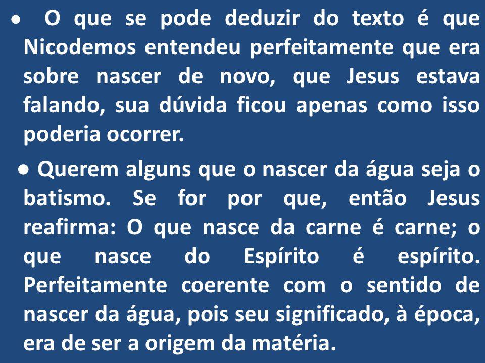 ● O que se pode deduzir do texto é que Nicodemos entendeu perfeitamente que era sobre nascer de novo, que Jesus estava falando, sua dúvida ficou apenas como isso poderia ocorrer.