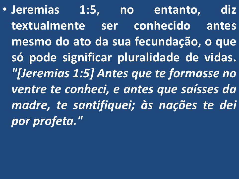 Jeremias 1:5, no entanto, diz textualmente ser conhecido antes mesmo do ato da sua fecundação, o que só pode significar pluralidade de vidas.