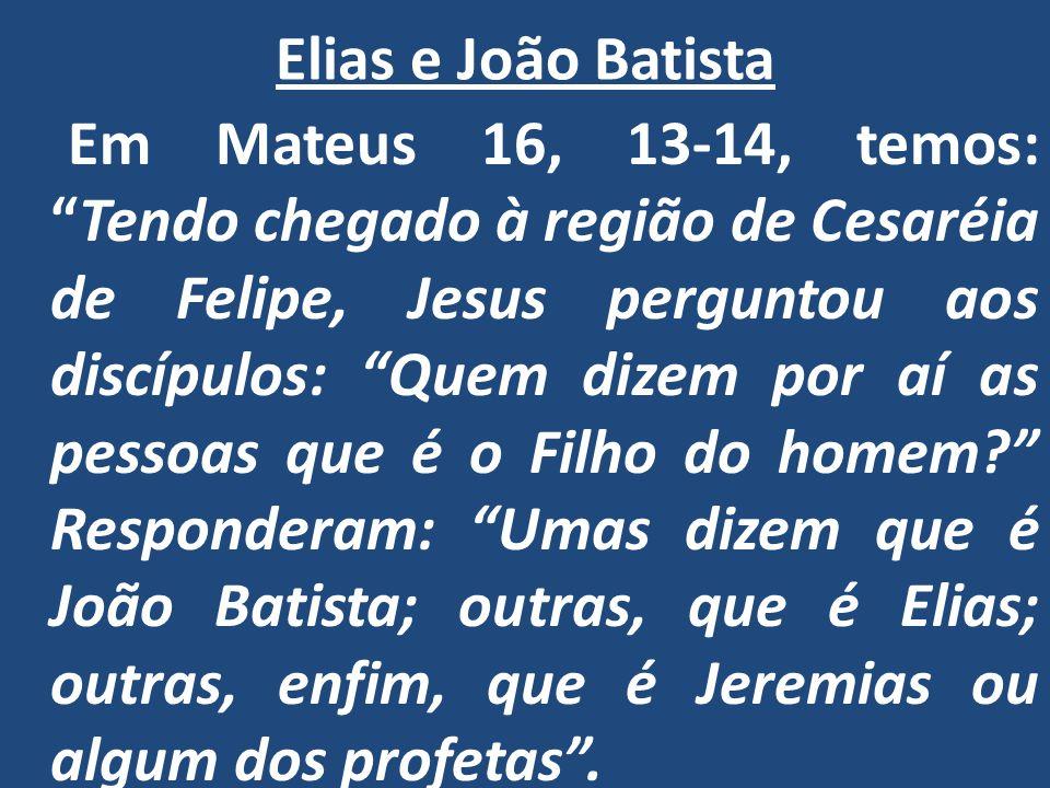 Elias e João Batista Em Mateus 16, 13-14, temos: Tendo chegado à região de Cesaréia de Felipe, Jesus perguntou aos discípulos: Quem dizem por aí as pessoas que é o Filho do homem? Responderam: Umas dizem que é João Batista; outras, que é Elias; outras, enfim, que é Jeremias ou algum dos profetas .