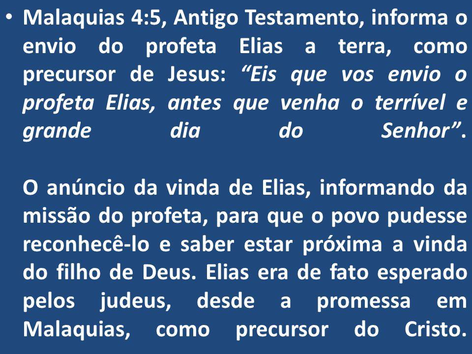 Malaquias 4:5, Antigo Testamento, informa o envio do profeta Elias a terra, como precursor de Jesus: Eis que vos envio o profeta Elias, antes que venha o terrível e grande dia do Senhor .