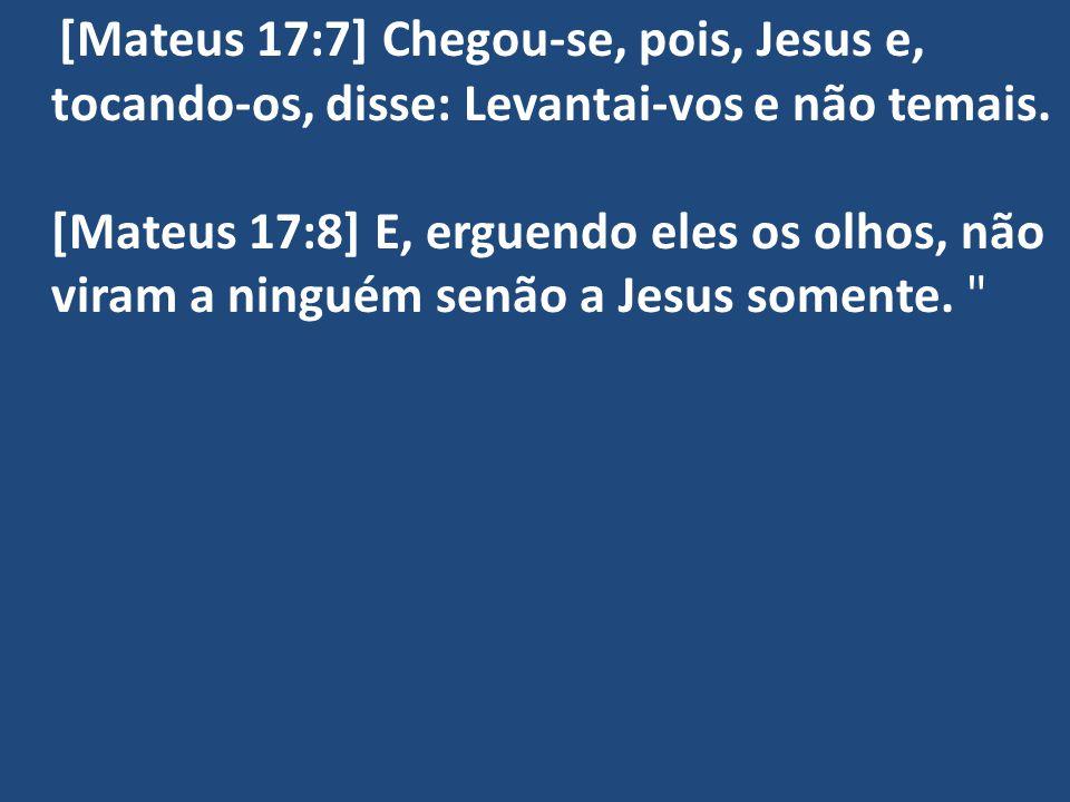 [Mateus 17:7] Chegou-se, pois, Jesus e, tocando-os, disse: Levantai-vos e não temais.
