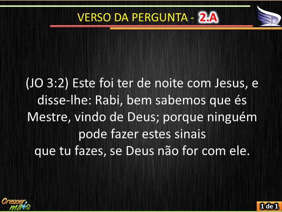 (JO 3:2) Este foi ter de noite com Jesus, e disse-lhe: Rabi, bem sabemos que és Mestre, vindo de Deus; porque ninguém pode fazer estes sinais que tu fazes, se Deus não for com ele.