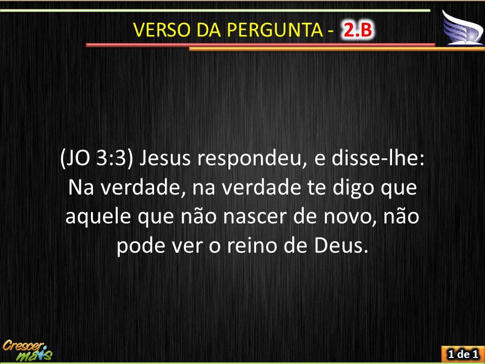 (JO 3:3) Jesus respondeu, e disse-lhe: Na verdade, na verdade te digo que aquele que não nascer de novo, não pode ver o reino de Deus.