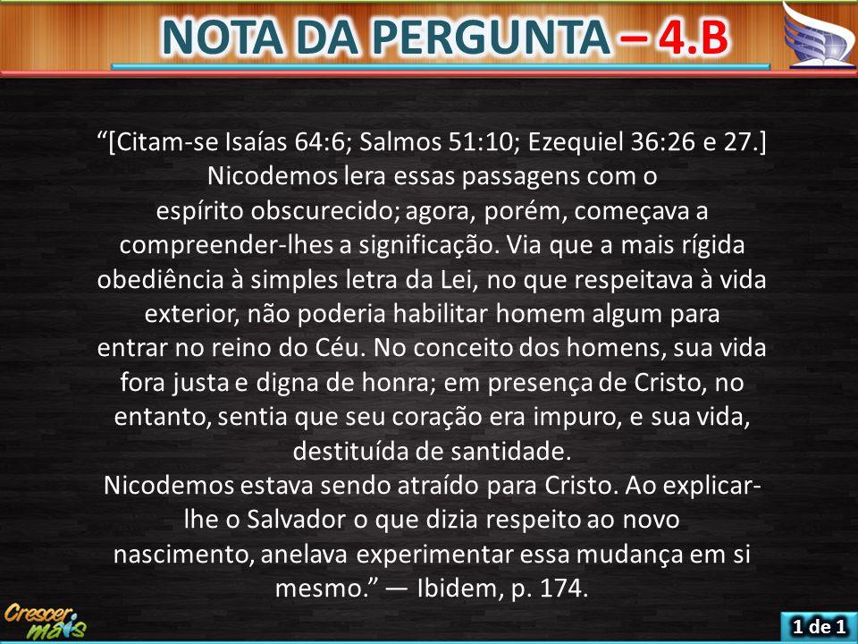 [Citam-se Isaías 64:6; Salmos 51:10; Ezequiel 36:26 e 27.] Nicodemos lera essas passagens com o espírito obscurecido; agora, porém, começava a compreender-lhes a significação.