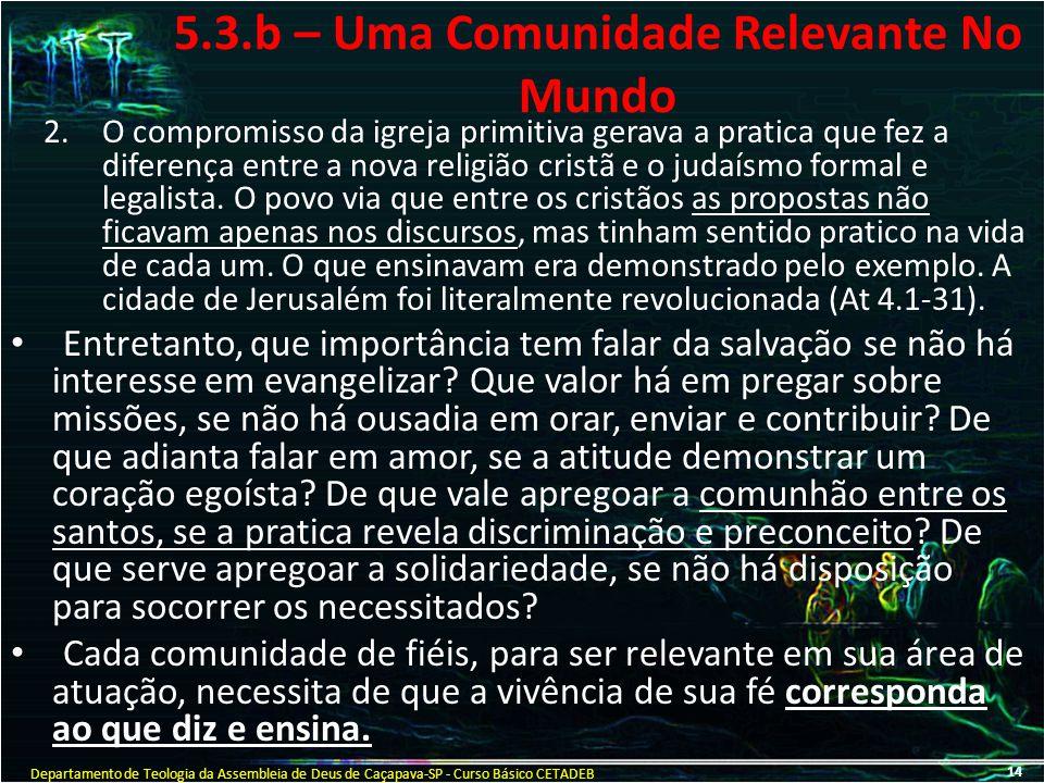 5.3.b – Uma Comunidade Relevante No Mundo 2.O compromisso da igreja primitiva gerava a pratica que fez a diferença entre a nova religião cristã e o ju