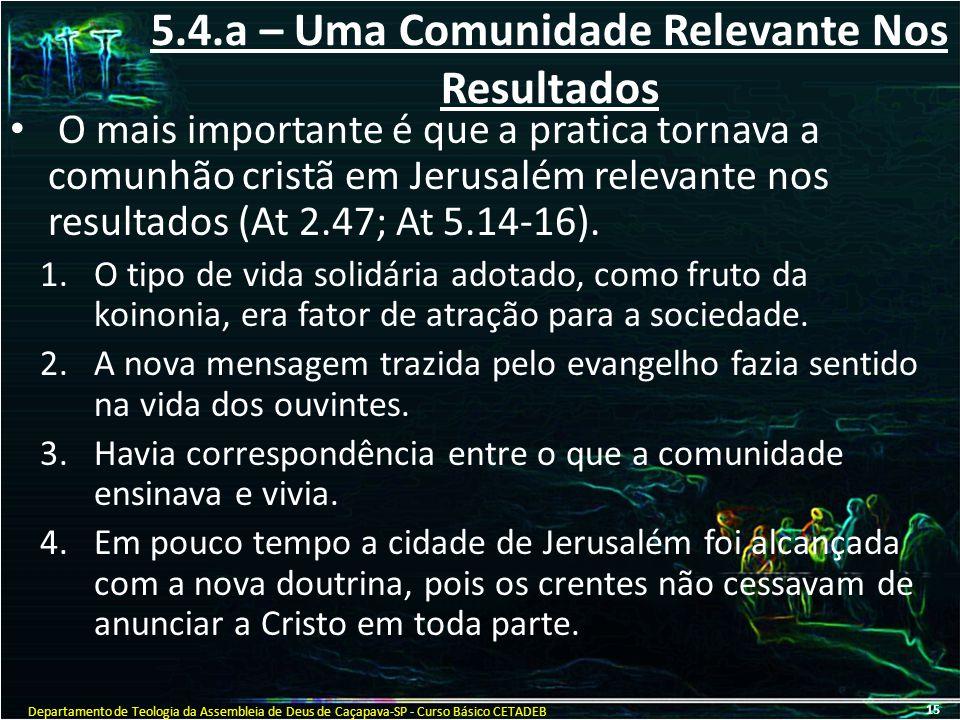 5.4.a – Uma Comunidade Relevante Nos Resultados O mais importante é que a pratica tornava a comunhão cristã em Jerusalém relevante nos resultados (At