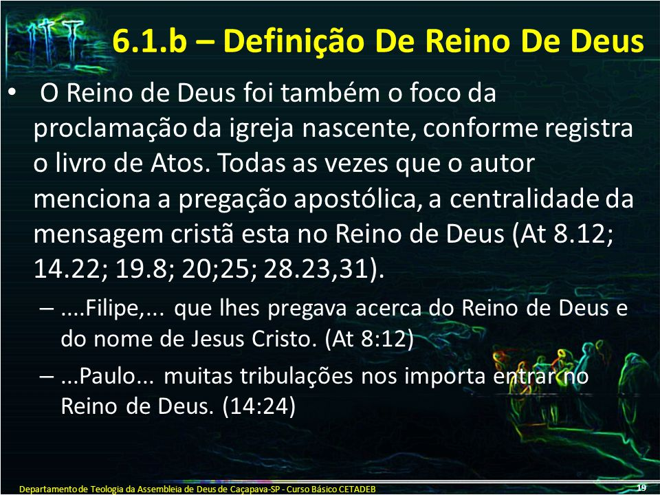 6.1.b – Definição De Reino De Deus O Reino de Deus foi também o foco da proclamação da igreja nascente, conforme registra o livro de Atos. Todas as ve
