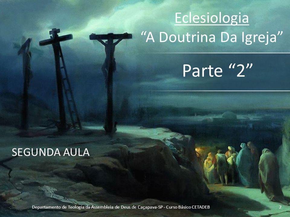 """Eclesiologia """"A Doutrina Da Igreja"""" Parte """"2"""" SEGUNDA AULA Departamento de Teologia da Assembleia de Deus de Caçapava-SP - Curso Básico CETADEB2"""