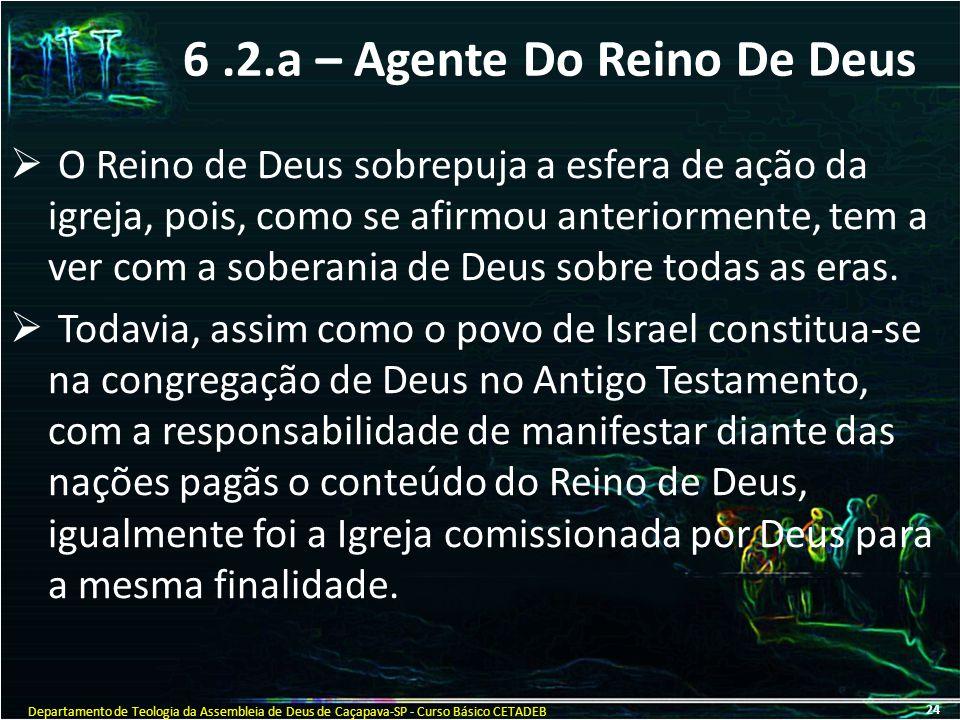 6.2.a – Agente Do Reino De Deus OO Reino de Deus sobrepuja a esfera de ação da igreja, pois, como se afirmou anteriormente, tem a ver com a soberani