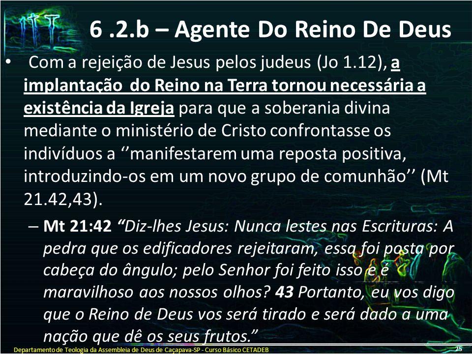 6.2.b – Agente Do Reino De Deus Com a rejeição de Jesus pelos judeus (Jo 1.12), a implantação do Reino na Terra tornou necessária a existência da Igre