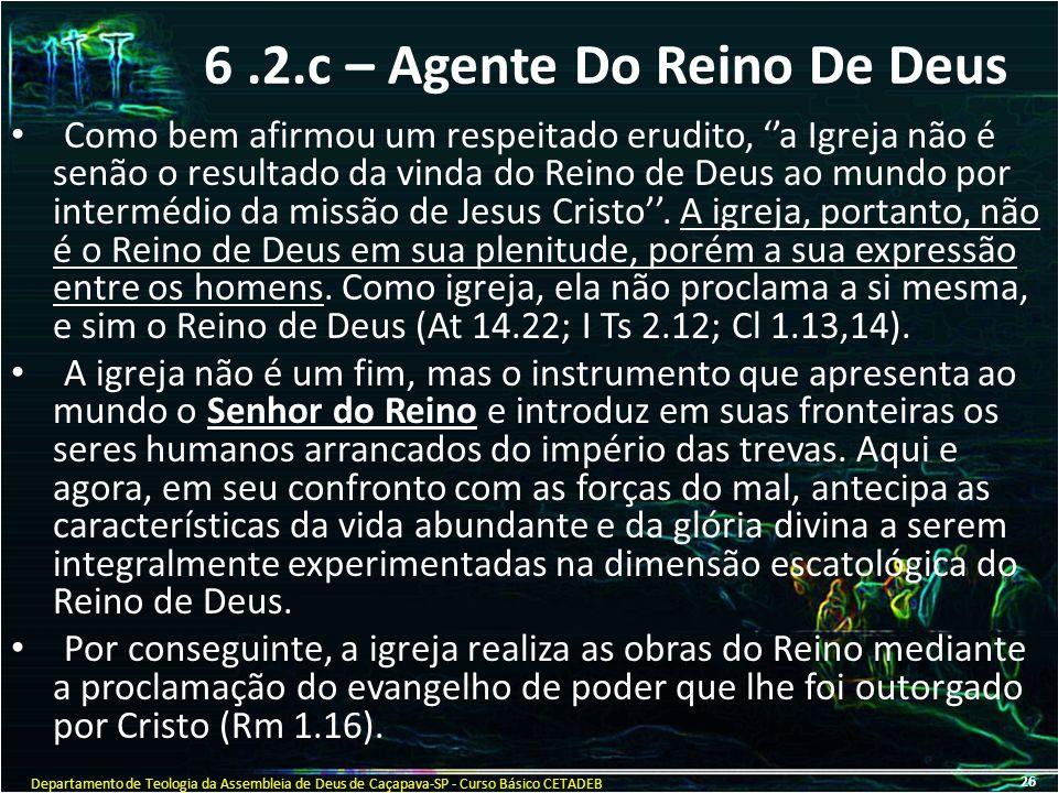 6.2.c – Agente Do Reino De Deus Como bem afirmou um respeitado erudito, ''a Igreja não é senão o resultado da vinda do Reino de Deus ao mundo por inte