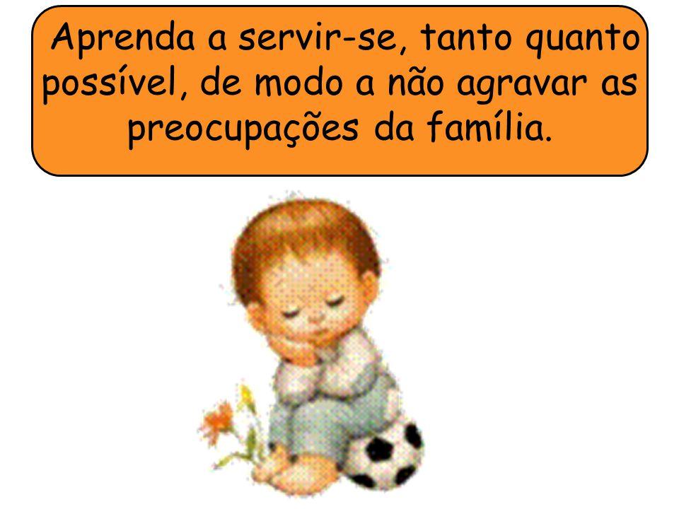 Aprenda a servir-se, tanto quanto possível, de modo a não agravar as preocupações da família.