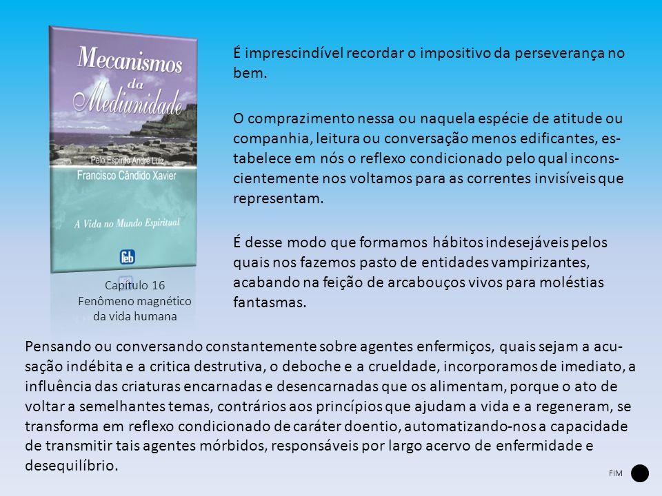 Capítulo 16 Fenômeno magnético da vida humana É imprescindível recordar o impositivo da perseverança no bem. O comprazimento nessa ou naquela espécie