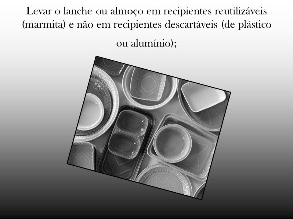 Levar o lanche ou almoço em recipientes reutilizáveis (marmita) e não em recipientes descartáveis (de plástico ou alumínio);