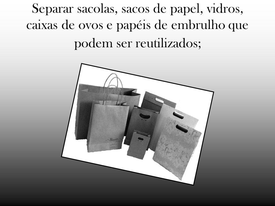 Separar sacolas, sacos de papel, vidros, caixas de ovos e papéis de embrulho que podem ser reutilizados;