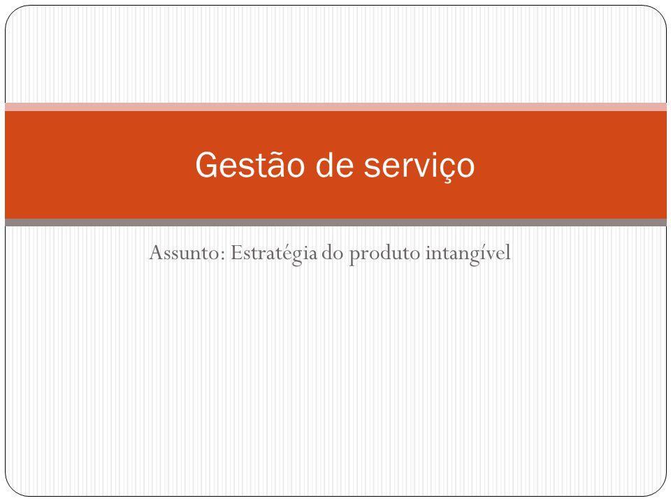 Assunto: Estratégia do produto intangível Gestão de serviço