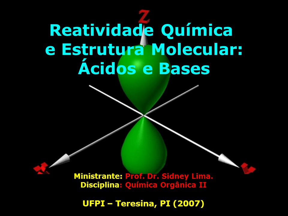 Reatividade Química e Estrutura Molecular: Ácidos e Bases Ministrante: Prof. Dr. Sidney Lima. Disciplina: Química Orgânica II UFPI – Teresina, PI (200